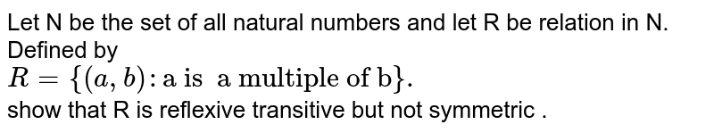 """Let  N be  the set  of all natural  numbers and let  R be  relation  in N.  Defined  by <br> `R={(a,b):""""a is  a multiple of b""""}.`<br>  show that  R is  reflexive  transitive  but  not  symmetric ."""