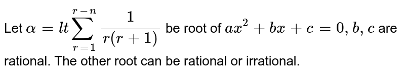 Let `alpha=l tsum_(r=1)^(r-n)1/(r(r+1))` be root of `a x^2+b x+c=0,b ,c` are rational. The other root can be rational or   irrational.