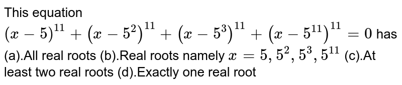 This equation `(x-5)^(11)+(x-5^2)^(11)+(x-5^3)^(11)+(x-5^(11))^(11)=0` has (a).All real roots (b).Real roots namely `x=5,5^2,5^3,5^(11)`  (c).At least two real roots (d).Exactly one real root