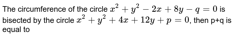 The circumference of the circle `x^2+y^2-2x+8y-q=0` is bisected by the circle `x^2+ y^2+4x+12y+p=0`, then p+q is equal to