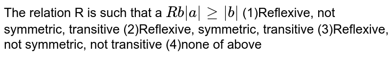 The relation R is such that a `R b |a|geq|b|`  (1)Reflexive, not symmetric, transitive (2)Reflexive, symmetric, transitive (3)Reflexive, not symmetric, not transitive (4)none of above