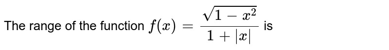 The range of the function `f(x)=sqrt(1-x^2)/(1+ x )` is
