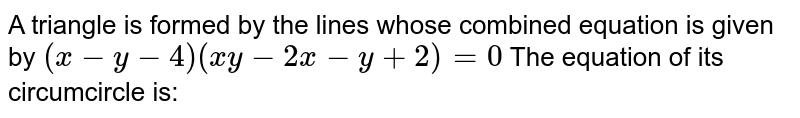 A triangle is formed by the lines whose combined equation is given by `(x-y-4)(xy-2x-y+2)=0` The equation of its circumcircle is: