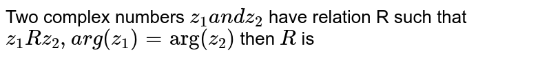 """Two complex numbers `z_1a n dz_2` have relation R such that `z_1Rz_2,  arg(z_1)=""""arg""""(  z _2)` then `R` is"""