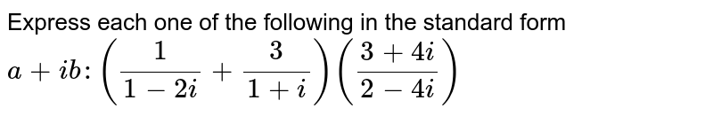Express each one of the following in the standard form `a+i b :(1/(1-2i)+3/(1+i))((3+4i)/(2-4i))`