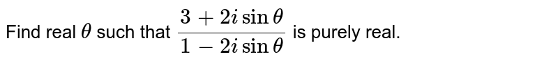 Find real `theta` such that `(3+2isintheta)/(1-2isintheta)` is purely real.