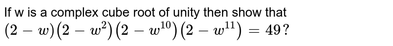 If w is a complex cube root of unity then show that  `( 2 − w ) ( 2 − w^2 ) ( 2 − w^10 ) ( 2 − w^11 ) = 49 ?`