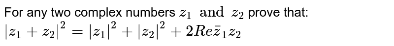 For any two complex numbers ` z_1 and z_2 ` prove that: `  \z_1+z_2 ^2= \z_1 ^2+ \z_2 ^2+2Re bar z_1 z_2`