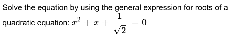 Solve the equation by using the general expression for roots of a quadratic equation: ` x^2+x+1/sqrt(2) =0`