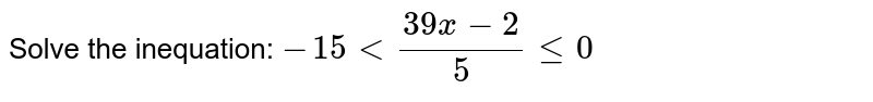 Solve the inequation: `-15lt(39x-2)/5le0`