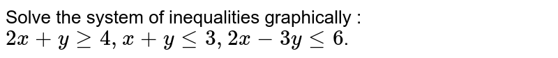 Solve the system of inequalities graphically :`2x+ygeq4,x+ylt=3,2x-3ylt=6`.