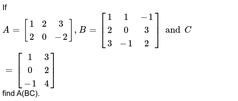 If `A=[[1,2,3],[2,0,-2]],B=[[1,1,-1],[2,0,3],[3,-1,2]] and C=[[1,3],[0,2],[-1,4]]` find A(BC).