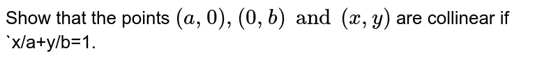 Show that the points `(a,0),(0,b) and (x,y)` are collinear if `x/a+y/b=1.