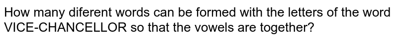 How many diferent words can be formed with the letters of the word VICE-CHANCELLOR so that the vowels are together?