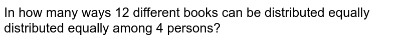 In how many ways 12 different books can be distributed equally distributed equally among 4 persons?