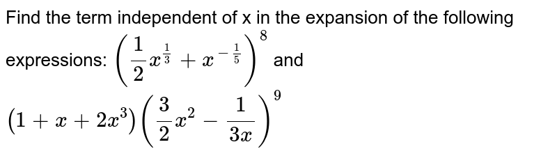 Find the term independent of x in the expansion of the following expressions:  `(1/2 x^(1/3)+x^(-1/5))^8` and `(1+x+2x^3)(3/2x^2-1/(3x))^9`