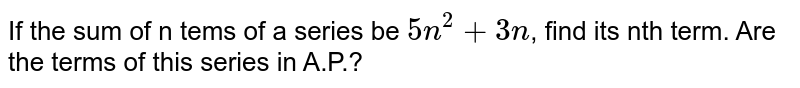 If the sum of n tems of a series be `5n^2+3n`, find its nth term. Are the terms of this series in A.P.?