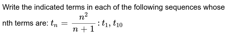 Write the indicated terms in each of the following sequences whose nth terms are: `t_n= n^2/(n+1): t_1, t_10`