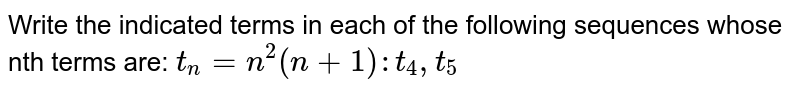 Write the indicated terms in each of the following sequences whose nth terms are: `t_n=n^2(n+1): t_4, t_5`