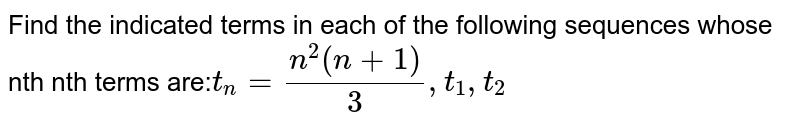 Find the indicated terms in each of the following sequences whose nth nth terms are:` t_n= (n^2(n+1))/3,t_1,t_2`