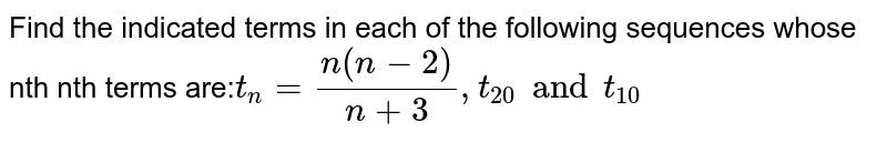 Find the indicated terms in each of the following sequences whose nth nth terms are:` t_n= (n(n-2))/(n+3),t_20 and t_10 `