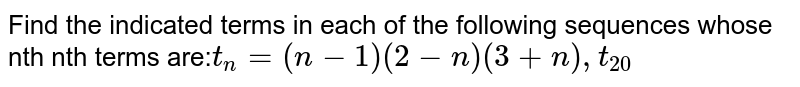 Find the indicated terms in each of the following sequences whose nth nth terms are:` t_n = (n-1)(2-n)(3+n),t_20`