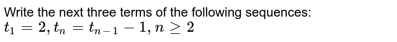 Write the next three terms of the following sequences: `t_1=2, t_n=t_(n-1)-1,ngt=2`