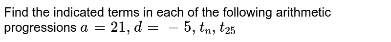 Find the indicated terms in each of the following arithmetic progressions  `a=21,d=-5,t_n,t_25`