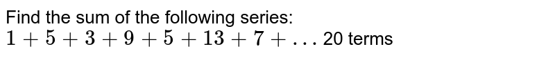 Find the sum of the following series: `1+5+3+9+5+13+7+… ` 20 terms