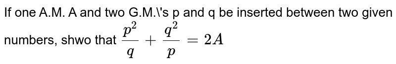 If one A.M. A and two G.M.\'s p and q be inserted between two given numbers, shwo that `p^2/q+q^2/p=2A`