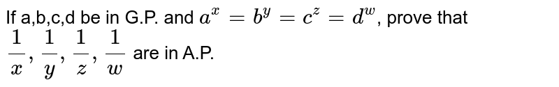 If a,b,c,d be in G.P. and `a^x=b^y=c^z=d^w`, prove that `1/x,1/y,1/z,1/w` are in A.P.