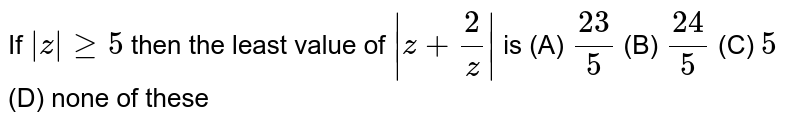 If `|z|ge5` then the least value of `|z+ 2/z|` is (A) `23/5` (B) `24/5` (C) `5` (D) none of these