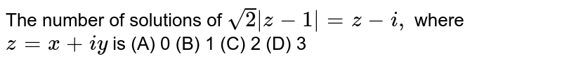 The number of solutions of `sqrt(2) z-1 =z-i,` where `z=x+iy` is (A) 0 (B) 1 (C) 2 (D) 3