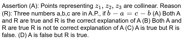 Assertion (A): Points representing `z_1, z_2, z_3` are collinear. Reason (R): Three numbers a,b,c are in A.P., if `b-a=c-b` (A) Both A and R are true and R is the correct explanation of A (B) Both A and R are true R is not te correct explanation of A (C) A is true but R is false. (D) A is false but R is true.