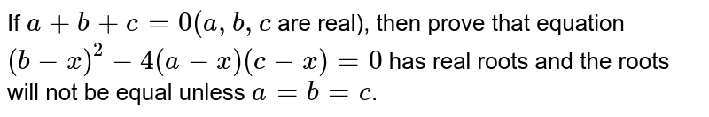 If `a+b+c=0(a,b, c` are real), then prove that equation `(b-x)^2-4(a-x)(c-x)=0` has real roots and the roots will not be equal unless `a=b=c`.
