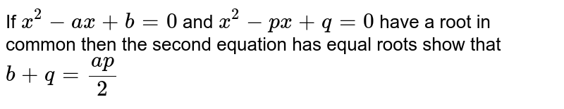 If ` x^2-ax+b=0` and ` x^2-px+q=0` have a root in common then the second equation has equal roots  show that `b+q=(ap)/2`