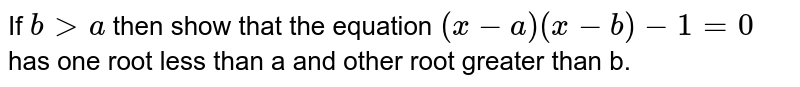 If `bgta` then show that the equation `(x-a)(x-b)-1=0` has one root less than a and other root greater than b.