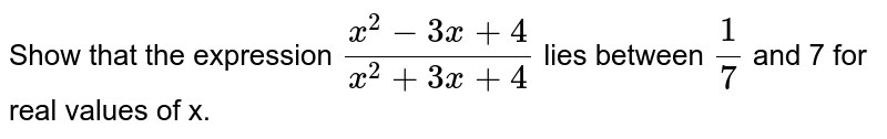 Show that the expression `(x^2-3x+4)/(x^2+3x+4)` lies between `1/7` and 7 for real values of x.