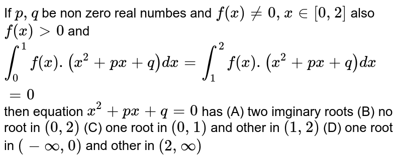 If `p,q` be non zero real numbes and `f(x)!=0, x in [0,2]` also `f(x)gt0` and `int_0^1 f(x).(x^2+px+q)dx=int_1^2 f(x).(x^2+px+q)dx=0` then equation `x^2+px+q=0` has (A) two imginary roots (B) no root in `(0,2)` (C) one root in `(0,1)` and other in `(1,2)` (D) one root in `(-oo,0)` and other in `(2,oo)`
