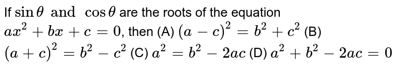 If `sinthetaand costheta` are the roots of the equation `ax^2+bx+c=0`, then (A) `(a-c)^2=b^2+c^2` (B) `(a+c)^2=b^2-c^2` (C) `a^2=b^2-2ac` (D) `a^2+b^2-2ac=0`