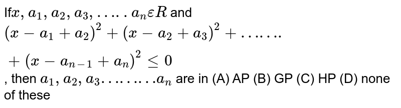 If` x,a_1,a_2,a_3,…..a_n epsilon R` and `(x-a_1+a_2)^2+(x-a_2+a_3)^2+…….+(x-a_(n-1)+a_n)^2le0`, then `a_1,a_2,a_3………a_n` are in (A) AP (B) GP (C) HP (D) none of these