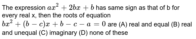 The expression `ax^2+2bx+b` has same sign as that of b for every real x, then the roots of equation `bx^2+(b-c)x+b-c-a=0` are (A) real and equal (B) real and unequal (C) imaginary (D) none of these