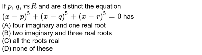 If `p,q,r epsilon R` and are distinct the equation `(x-p)^5+(x-q)^5+(x-r)^5=0` has<br> (A) four imaginary and one real root <br>(B) two imaginary and three real roots <br>(C) all the roots real <br>(D) none of these