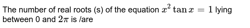 The number of real roots (s) of the equation `x^2tanx=1` lying between 0 and `2pi` is /are