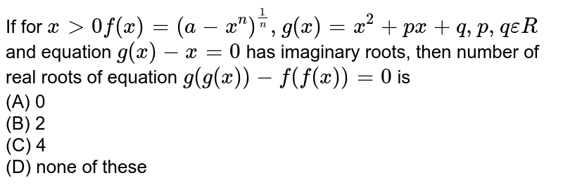 If for `xgt0f(x)=(a-x^n)^(1/n), g(x)=x^2+px+q,p,q epsilon R` and equation `g(x)-x=0` has imaginary roots, then number of real roots of equation `g(g(x))-f(f(x))=0` is<br> (A) 0 <br>(B) 2 <br>(C) 4 <br>(D) none of these