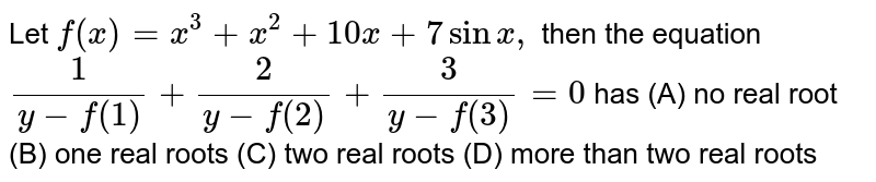 Let `f(x)=x^3+x^2+10x+7sinx,` then the equation `1/(y-f(1))+2/(y-f(2))+3/(y-f(3))=0` has (A) no real root (B) one real roots (C) two real roots (D) more than two real roots