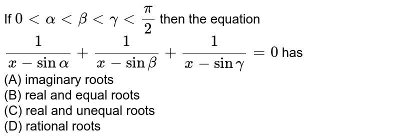 If `0ltalphaltbetaltgammaltpi/2` then the equation `1/(x-sinalpha)+1/(x-sinbeta)+1/(x-singamma)=0` has<br> (A) imaginary roots<br> (B) real and equal roots <br>(C) real and unequal roots <br>(D) rational roots