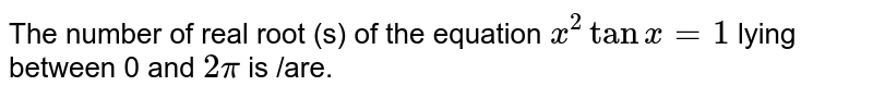 The number of real root (s) of the equation `x^2 tanx=1` lying between 0 and `2pi` is /are.