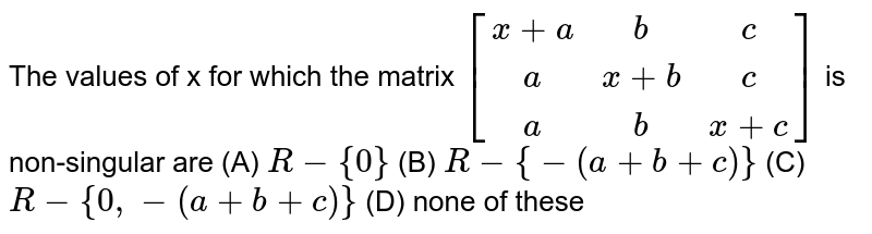 The  values of x for which the matrix `[[x+a,b,c],[a,x+b,c],[a,b,x+c]]`   is non-singular are    (A) `R-{0}`  (B) `R-{-(a+b+c)}`  (C) `R-{0,-(a+b+c)}`  (D) none of these