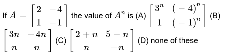 If `A=[(2,-4),(1,-1)]` the value of `A^n` is (A) `[(3^n,(-4)^n),(1,(-1)^n)]` (B) `[(3n,-4n),(n,n)]` (C) `[(2+n,5-n),(n,-n)]` (D) none of these